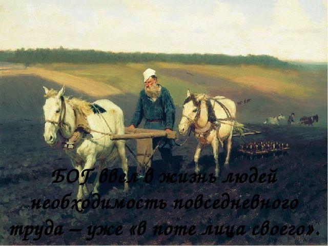 БОГ ввел в жизнь людей необходимость повседневного труда – уже «в поте лица...