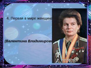 4. Первая в мире женщина-космонавт. (Валентина Владимировна Терешкова)