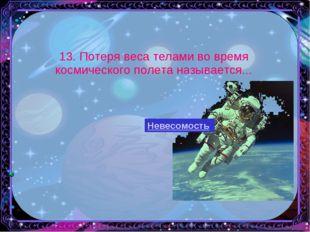 13. Потеря веса телами во время космического полета называется... ь Невесомо
