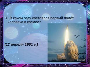1. В каком году состоялся первый полёт человека в космос? (12 апреля 1961 г.)