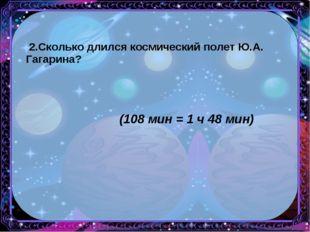 2.Сколько длился космический полет Ю.А. Гагарина? (108 мин = 1 ч 48 мин)