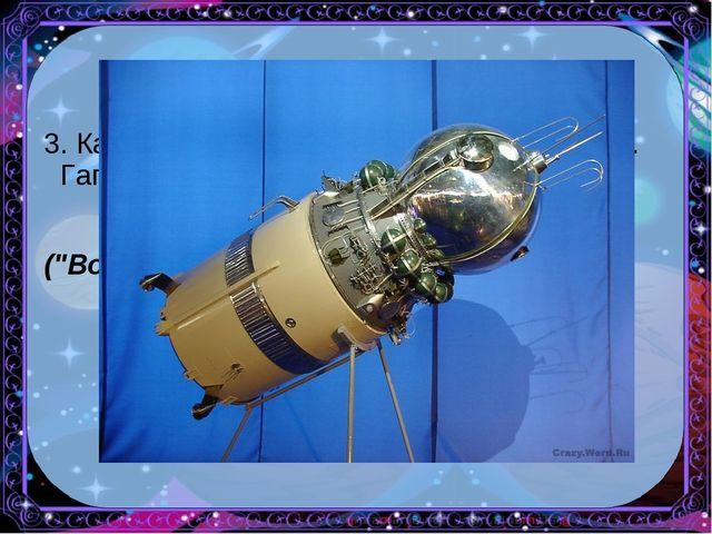"""3. Как назывался космический корабль Ю.А. Гагарина? (""""Восток"""")"""