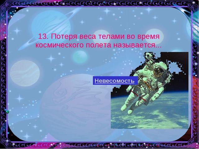 13. Потеря веса телами во время космического полета называется... ь Невесомо...