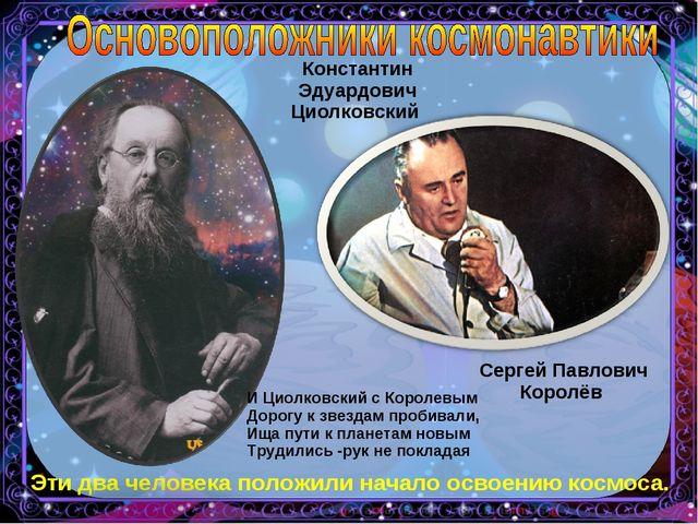 Константин Эдуардович Циолковский Сергей Павлович Королёв Эти два человека по...