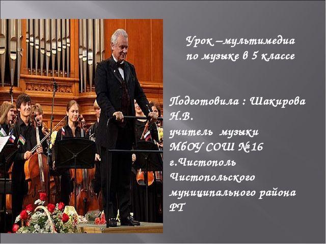 Урок –мультимедиа по музыке в 5 классе Подготовила : Шакирова Н.В. учитель му...
