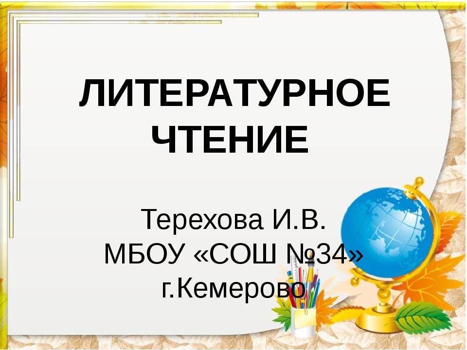 ЛИТЕРАТУРНОЕ ЧТЕНИЕ Терехова И.В. МБОУ «СОШ №34» г.Кемерово