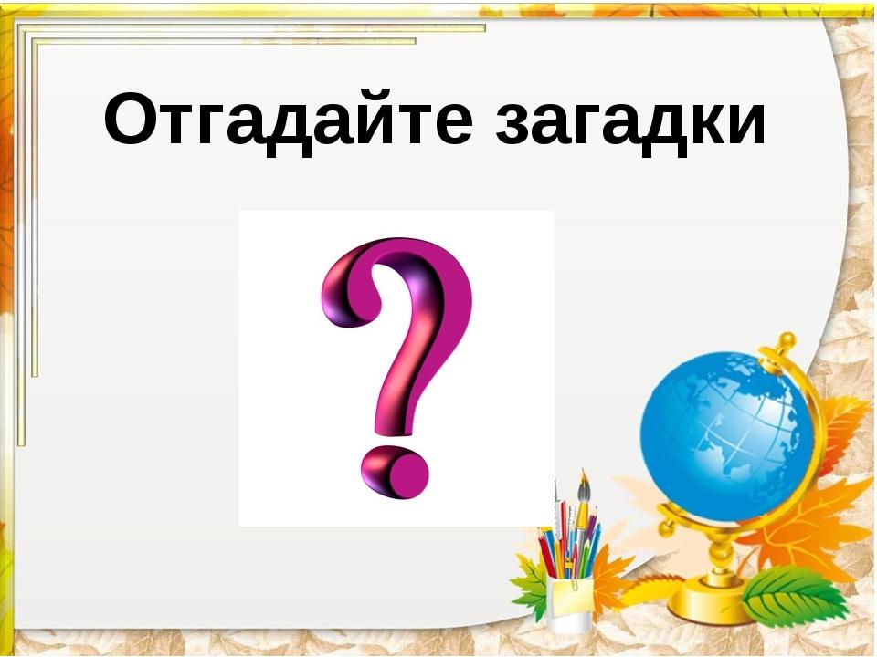 Отгадайте загадки