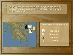 Определите, какие занятия существовали в Аттике благодаря наличию этих полезн