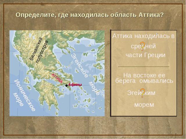 Определите, где находилась область Аттика? Аттика находилась в На востоке ее...