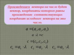 Произведением вектора на число будет вектор, координаты которого равны произв