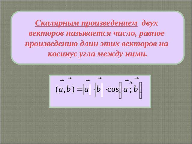 Скалярным произведением двух векторов называется число, равное произведению д...