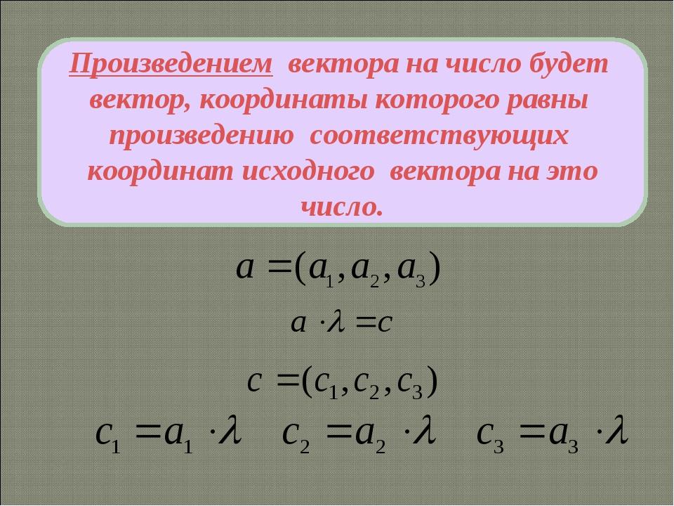 Произведением вектора на число будет вектор, координаты которого равны произв...