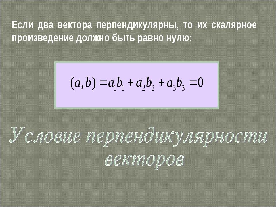 Если два вектора перпендикулярны, то их скалярное произведение должно быть ра...