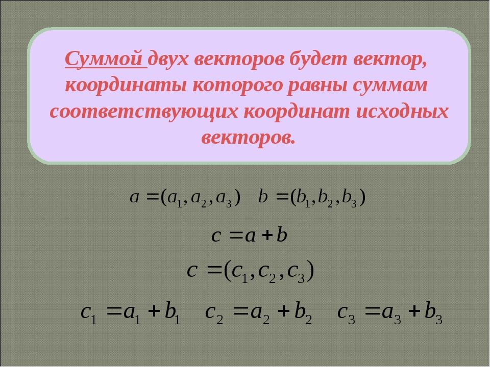 Суммой двух векторов будет вектор, координаты которого равны суммам соответст...