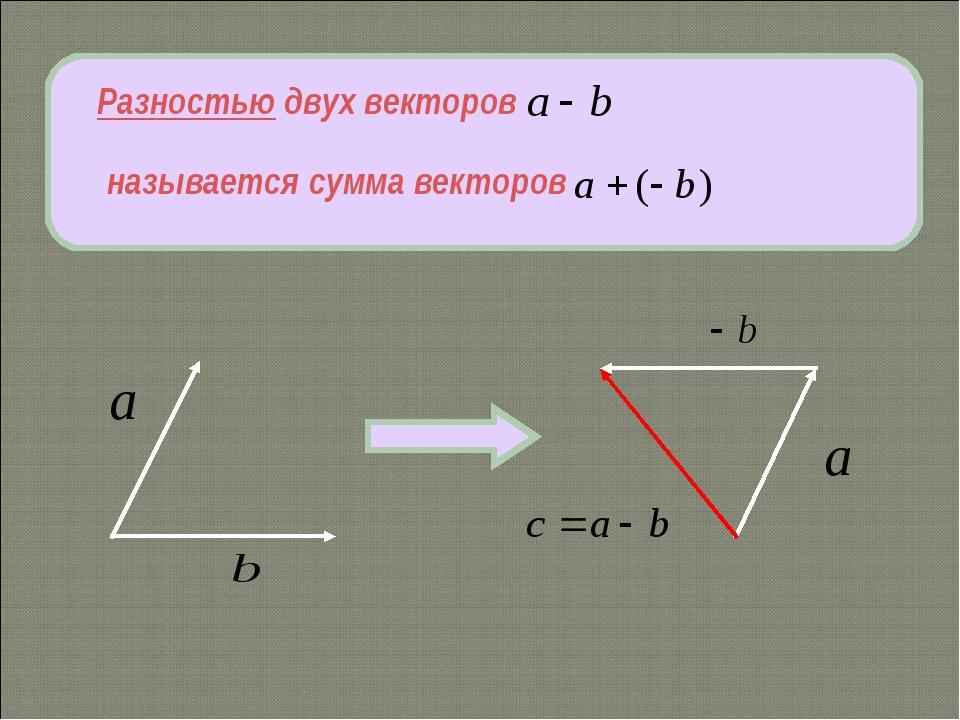 Разностью двух векторов называется сумма векторов