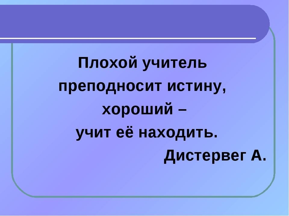 Плохой учитель преподносит истину, хороший – учит её находить. Дистервег А.