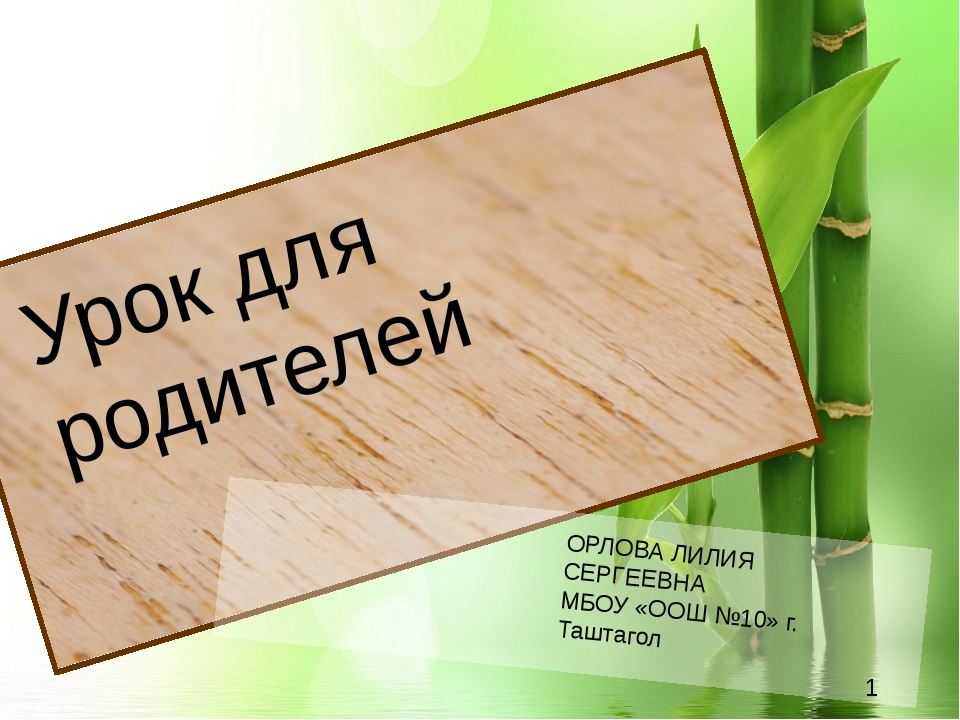 Урок для родителей ОРЛОВА ЛИЛИЯ СЕРГЕЕВНА МБОУ «ООШ №10» г. Таштагол