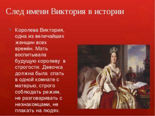 След имени Виктория в истории Королева Виктория, одна из величайших женщин вс