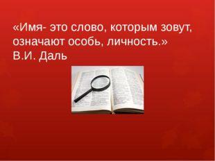 «Имя- это слово, которым зовут, означают особь, личность.» В.И. Даль
