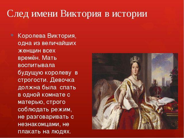 След имени Виктория в истории Королева Виктория, одна из величайших женщин вс...
