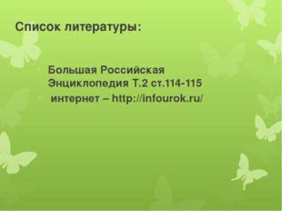Список литературы: Большая Российская Энциклопедия Т.2 ст.114-115 интернет –