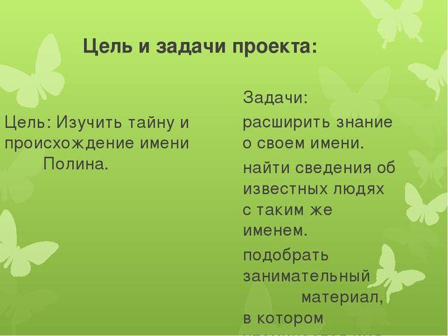 Цель и задачи проекта: Цель: Изучить тайну и происхождение имени Полина. Зада...