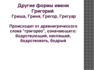 Другие формы имени Григорий Гриша, Гриня, Грегор, Грегуар Происходит от древн
