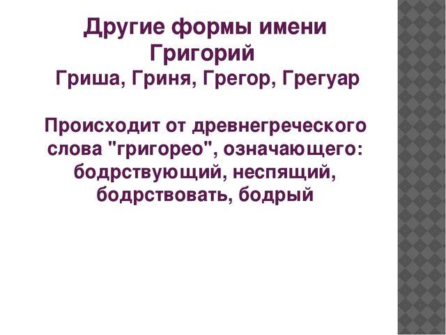 Другие формы имени Григорий Гриша, Гриня, Грегор, Грегуар Происходит от древн...