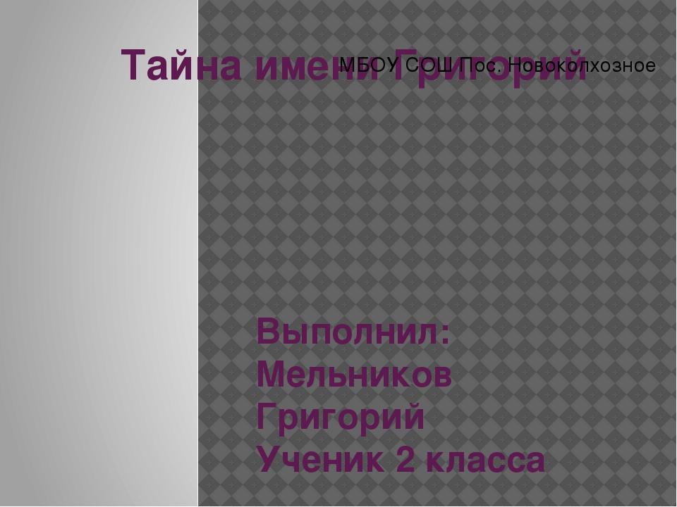 Тайна имени Григорий Выполнил: Мельников Григорий Ученик 2 класса МБОУ СОШ По...