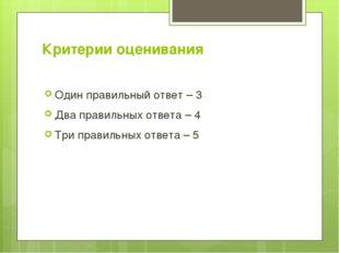 Критерии оценивания Один правильный ответ – 3 Два правильных ответа – 4 Три п