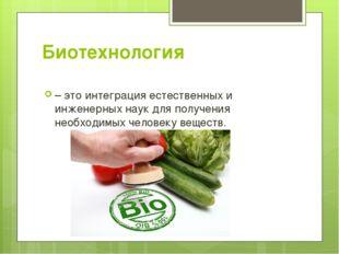 Биотехнология – это интеграция естественных и инженерных наук для получения н