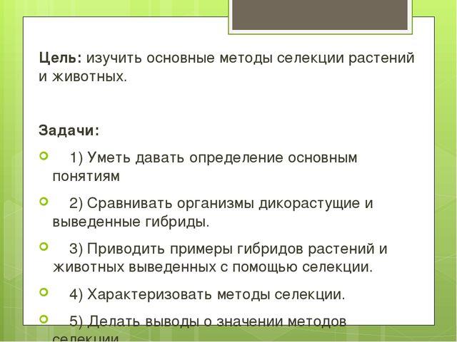 Цель: изучить основные методы селекции растений и животных. Задачи: 1) Уметь...