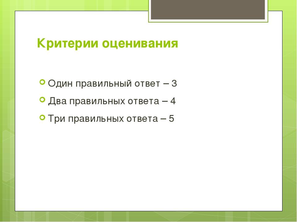 Критерии оценивания Один правильный ответ – 3 Два правильных ответа – 4 Три п...
