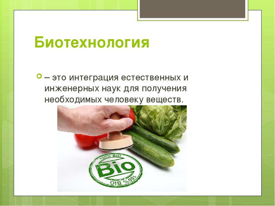 Биотехнология – это интеграция естественных и инженерных наук для получения н...