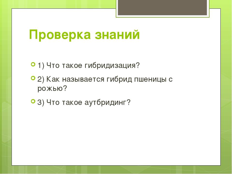 Проверка знаний 1) Что такое гибридизация? 2) Как называется гибрид пшеницы с...
