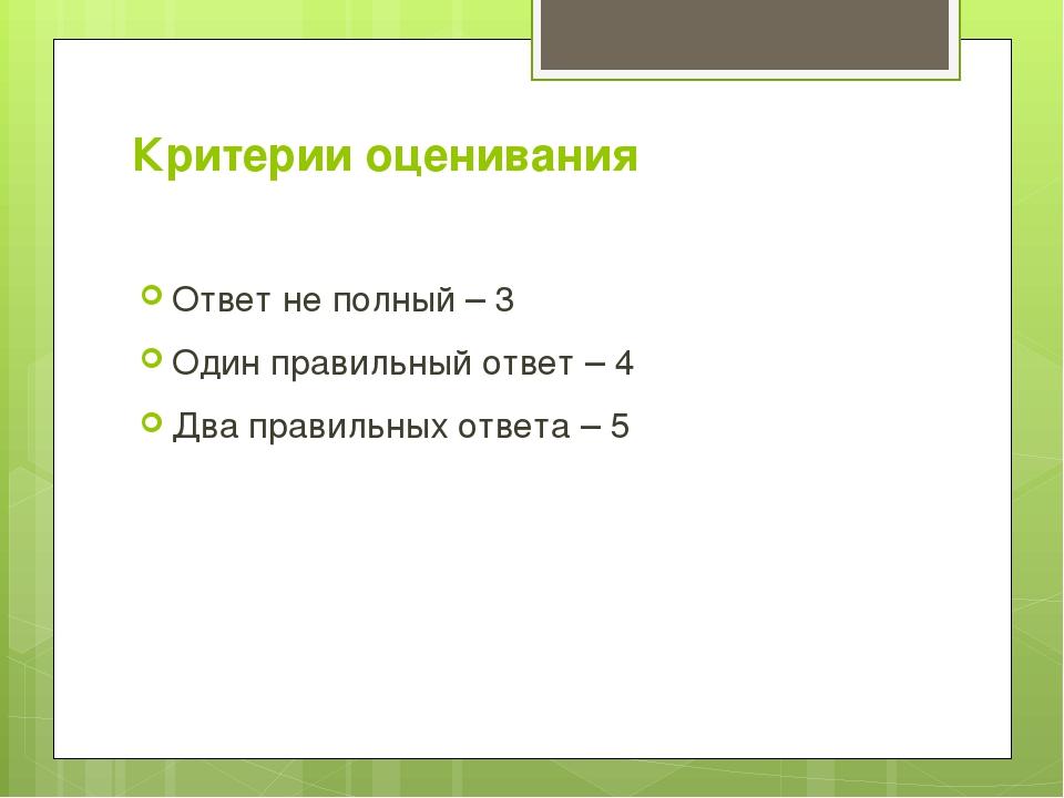Критерии оценивания Ответ не полный – 3 Один правильный ответ – 4 Два правиль...