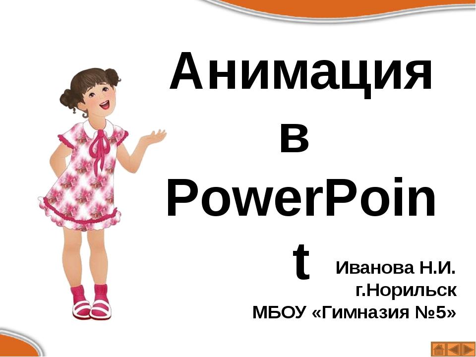 Анимация в PowerPoint Иванова Н.И. г.Норильск МБОУ «Гимназия №5»
