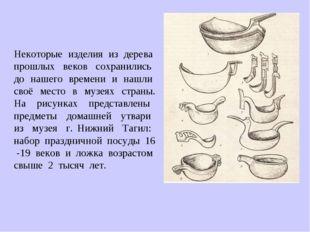 Некоторые изделия из дерева прошлых веков сохранились до нашего времени и наш