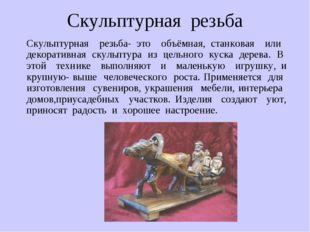 Скульптурная резьба Скульптурная резьба- это объёмная, станковая или декорати
