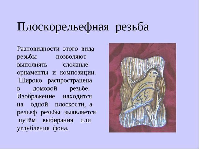 Плоскорельефная резьба Разновидности этого вида резьбы позволяют выполнять сл...