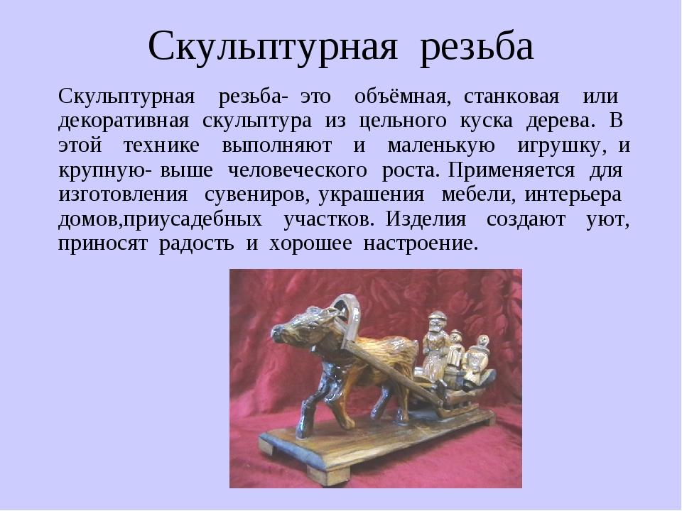 Скульптурная резьба Скульптурная резьба- это объёмная, станковая или декорати...