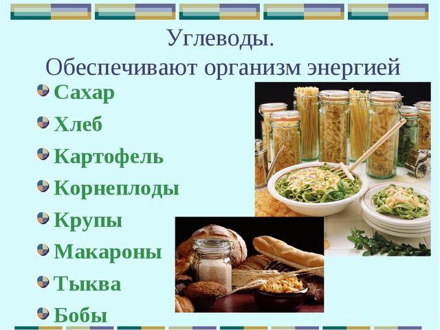 Углеводы. Обеспечивают организм энергией Сахар Хлеб Картофель Корнеплоды Круп...