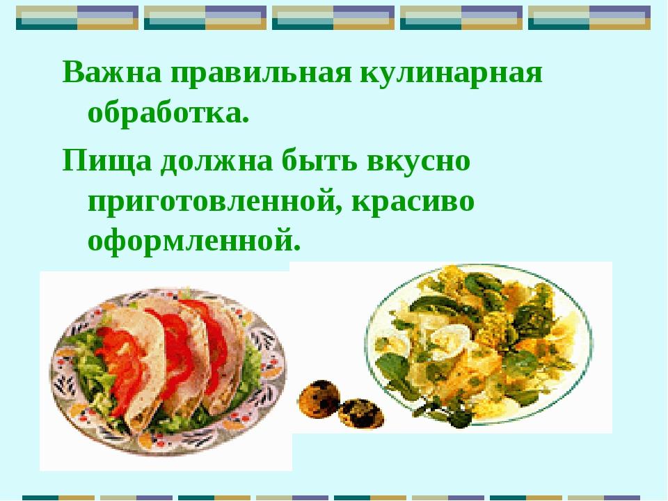 Важна правильная кулинарная обработка. Пища должна быть вкусно приготовленной...