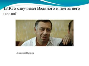 13.Кто озвучивал Водяного и пел за него песню? Анатолий Папанов
