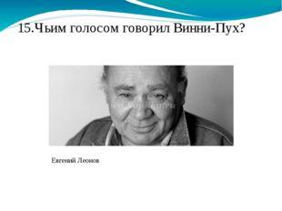 15.Чьим голосом говорил Винни-Пух? Евгений Леонов