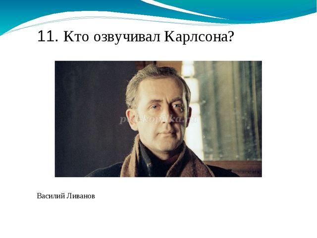 11. Кто озвучивал Карлсона? Василий Ливанов