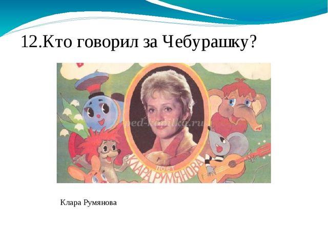 12.Кто говорил за Чебурашку? Клара Румянова
