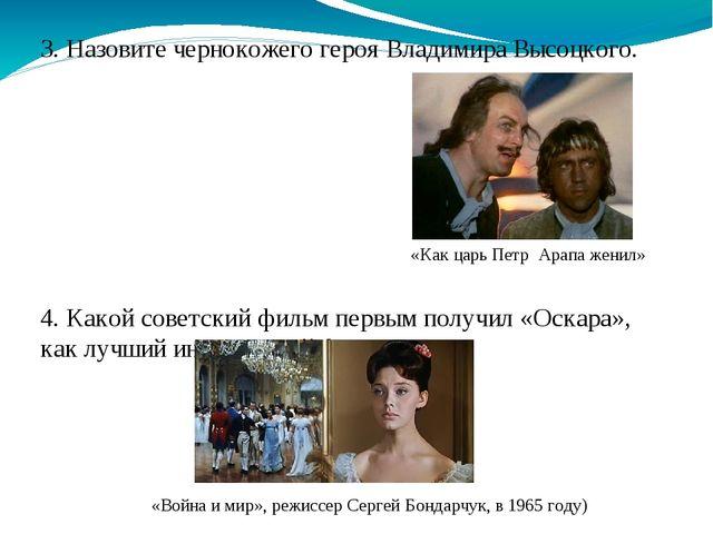 3. Назовите чернокожего героя Владимира Высоцкого. 4. Какой советский фильм п...