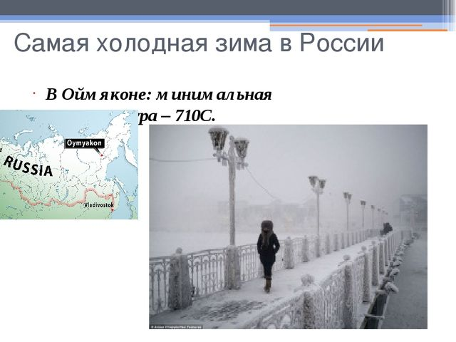 Самая холодная зима в России В Оймяконе: минимальная температура – 710С.