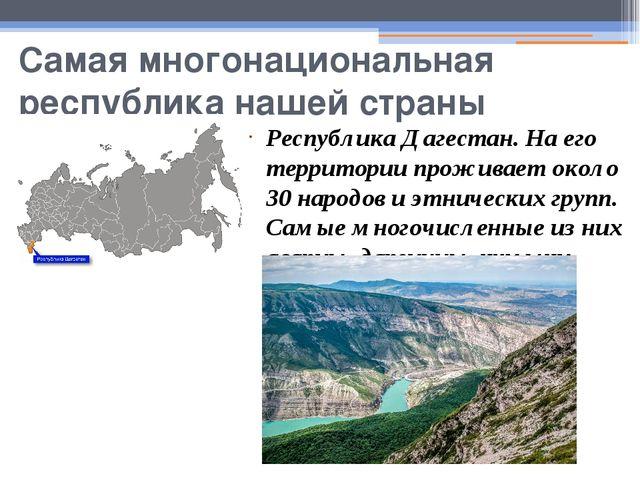 Самая многонациональная республика нашей страны Республика Дагестан. На его т...